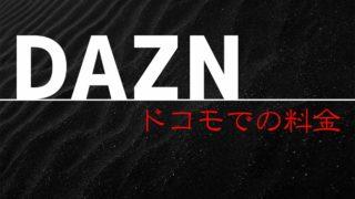 DAZN(ダゾーン)のドコモでの料金は?【2020年版】au、ソフトバンクとも比較