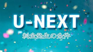 U-NEXT(ユーネクスト)の料金が発生する条件を解説【2020年版】