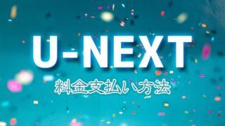U-NEXT(ユーネクスト)の料金支払い方法を解説【2020年版】