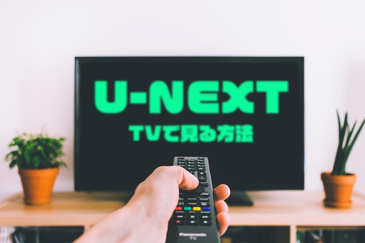 U-NEXT(ユーネクスト)をテレビで見るには?見る方法やミラーリング、AppleTVなど見方を解説!