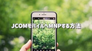 JCOMモバイルへMNP転入(乗り換え)する方法を詳しく解説