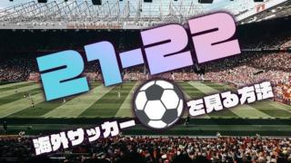 【2021-22年】海外サッカーを無料で見る方法